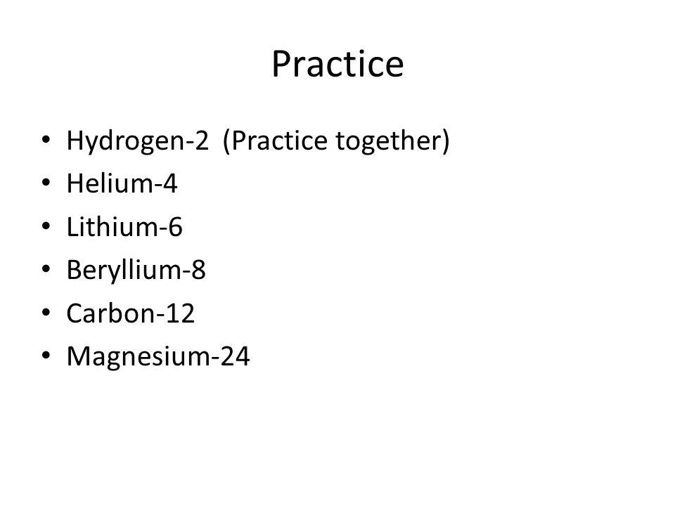 Practice Hydrogen-2 (Practice together) Helium-4 Lithium-6 Beryllium-8 Carbon-12 Magnesium-24