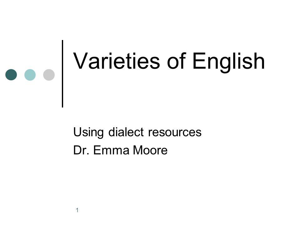 1 Varieties of English Using dialect resources Dr. Emma Moore