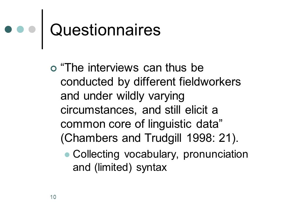 10 Questionnaires The interviews can thus be conducted by different fieldworkers and under wildly varying circumstances, and still elicit a common core of linguistic data (Chambers and Trudgill 1998: 21).