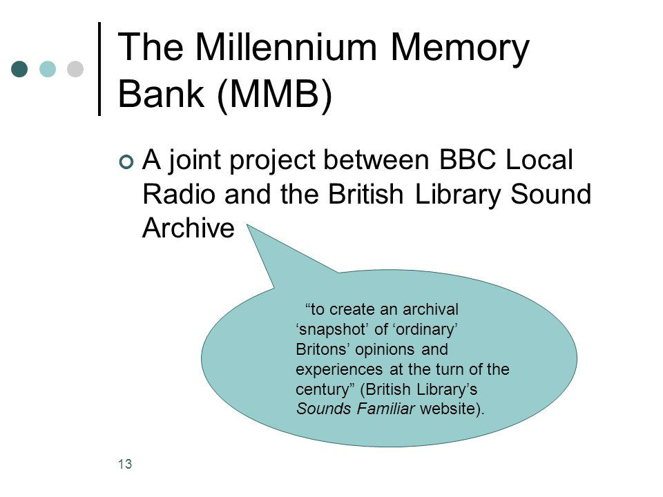 13 The Millennium Memory Bank (MMB) A joint project between BBC Local Radio and the British Library Sound Archive to create an archival 'snapshot' of 'ordinary' Britons' opinions and experiences at the turn of the century (British Library's Sounds Familiar website).