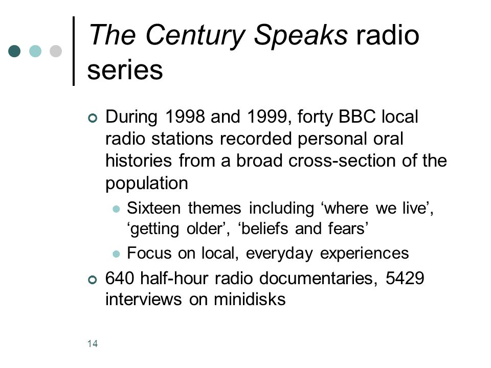 14 The Century Speaks radio series During 1998 and 1999, forty BBC local radio stations recorded personal oral histories from a broad cross-section of the population Sixteen themes including 'where we live', 'getting older', 'beliefs and fears' Focus on local, everyday experiences 640 half-hour radio documentaries, 5429 interviews on minidisks