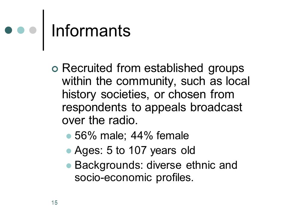 15 Informants Recruited from established groups within the community, such as local history societies, or chosen from respondents to appeals broadcast over the radio.