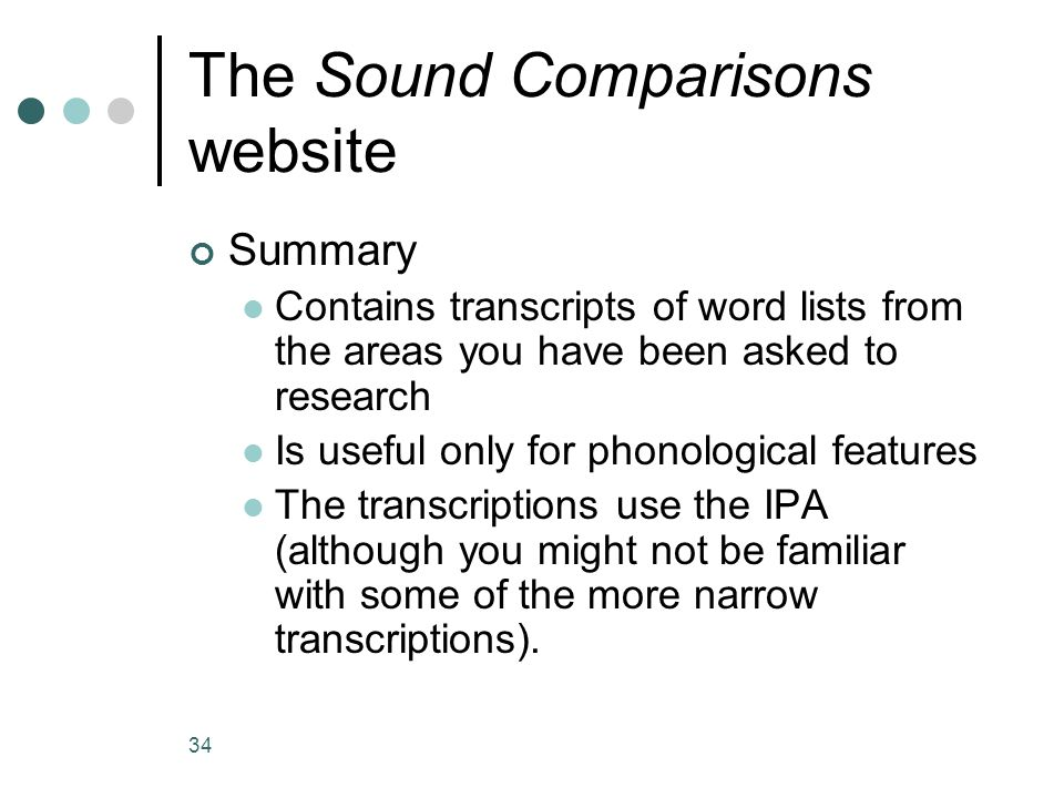 34 The Sound Comparisons website Summary Contains transcripts of word lists from the areas you have been asked to research Is useful only for phonological features The transcriptions use the IPA (although you might not be familiar with some of the more narrow transcriptions).