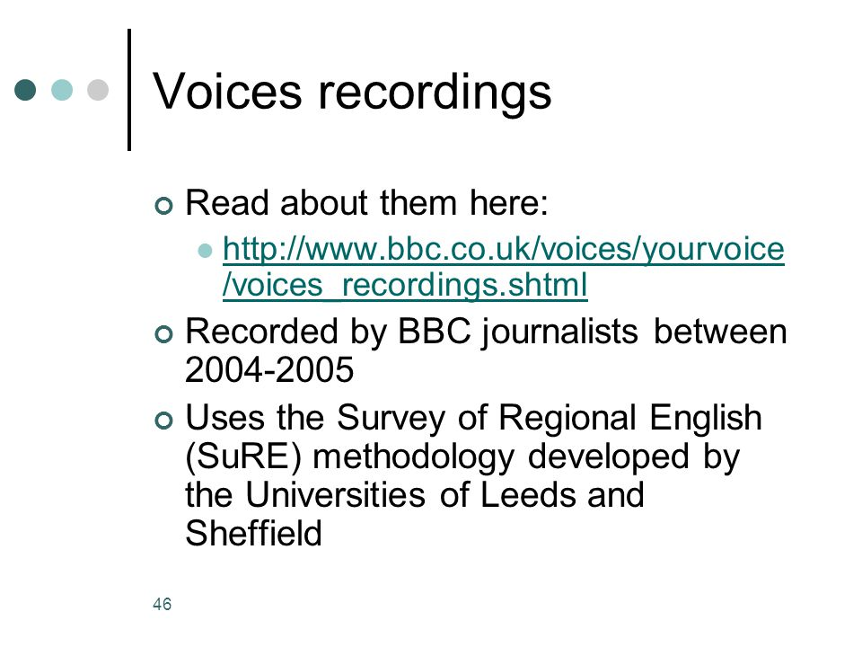 46 Voices recordings Read about them here: http://www.bbc.co.uk/voices/yourvoice /voices_recordings.shtml http://www.bbc.co.uk/voices/yourvoice /voices_recordings.shtml Recorded by BBC journalists between 2004-2005 Uses the Survey of Regional English (SuRE) methodology developed by the Universities of Leeds and Sheffield