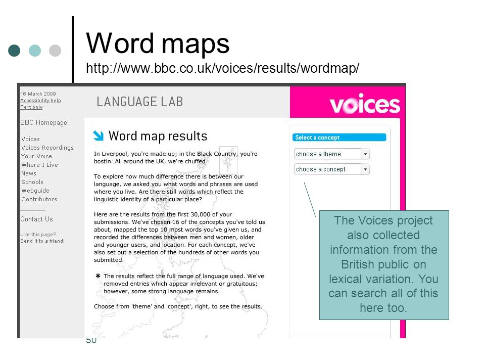 50 Word maps http://www.bbc.co.uk/voices/results/wordmap/ The Voices project also collected information from the British public on lexical variation.