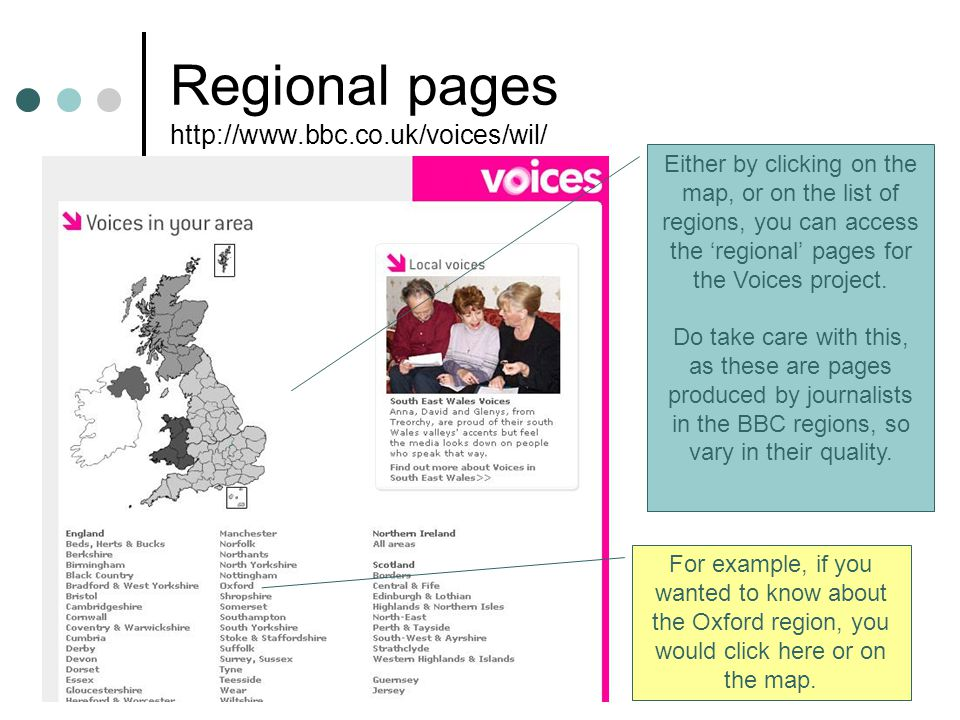 52 Regional pages http://www.bbc.co.uk/voices/wil/ Either by clicking on the map, or on the list of regions, you can access the 'regional' pages for the Voices project.