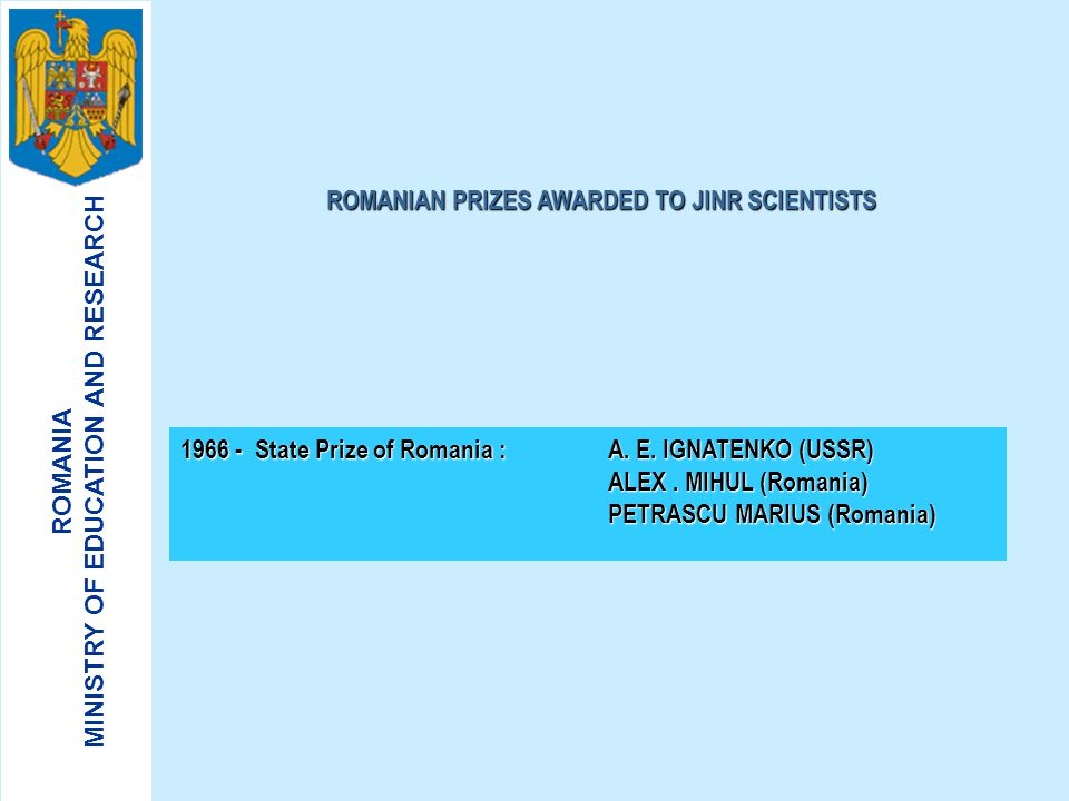 ROMANIA MINISTRY OF EDUCATION AND RESEARCH ROMANIAN VICE - DIRECTORS OF JINR 1962 – 1964 SERBAN TITEICA 1970 – 1973 ALEXANDRU MIHUL 1983 - 1986 AUREL