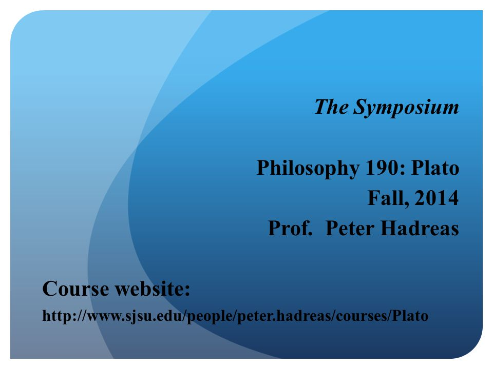 The Symposium Philosophy 190: Plato Fall, 2014 Prof. Peter Hadreas Course website: http://www.sjsu.edu/people/peter.hadreas/courses/Plato