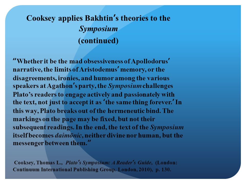 """Cooksey applies Bakhtin's theories to the Symposium (continued) """"Whether it be the mad obsessiveness of Apollodorus' narrative, the limits of Aristode"""
