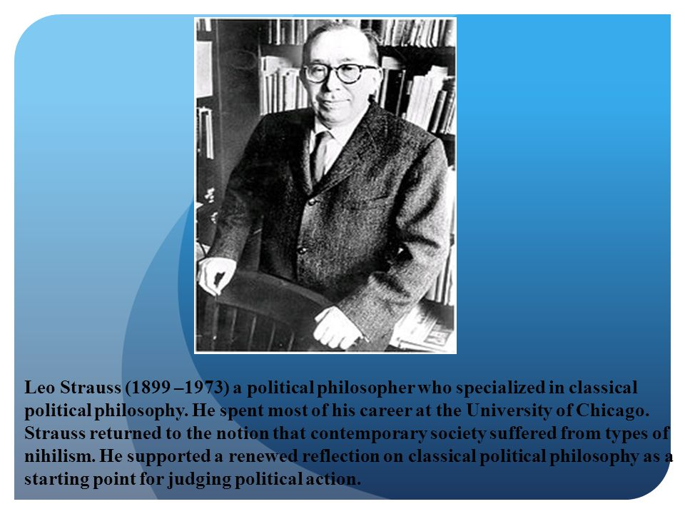 Leo Strauss (1899 –1973) a political philosopher who specialized in classical political philosophy. He spent most of his career at the University of C
