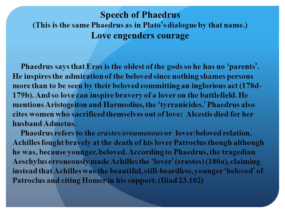 Speech of Phaedrus (This is the same Phaedrus as in Plato's dialogue by that name.) Love engenders courage Phaedrus says that Eros is the oldest of th