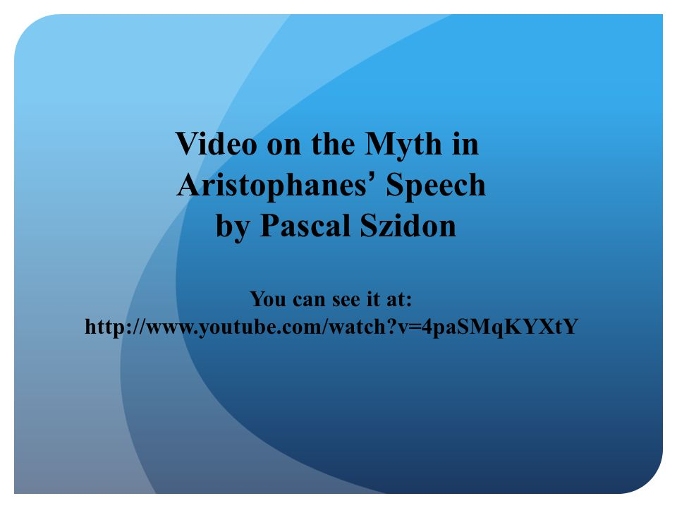 Video on the Myth in Aristophanes' Speech by Pascal Szidon You can see it at: http://www.youtube.com/watch?v=4paSMqKYXtY