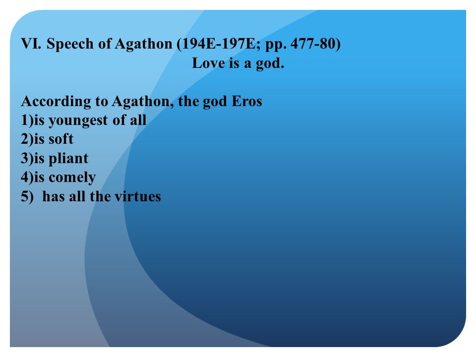 VI. Speech of Agathon (194E-197E; pp. 477-80) Love is a god. According to Agathon, the god Eros 1)is youngest of all 2)is soft 3)is pliant 4)is comely