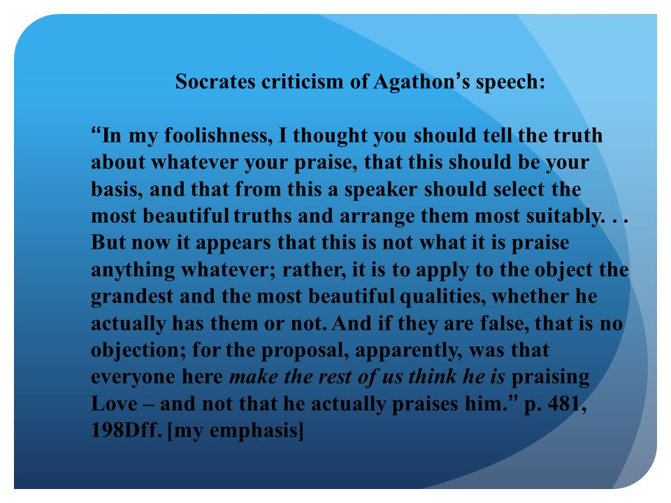 """Socrates criticism of Agathon's speech: """"In my foolishness, I thought you should tell the truth about whatever your praise, that this should be your b"""