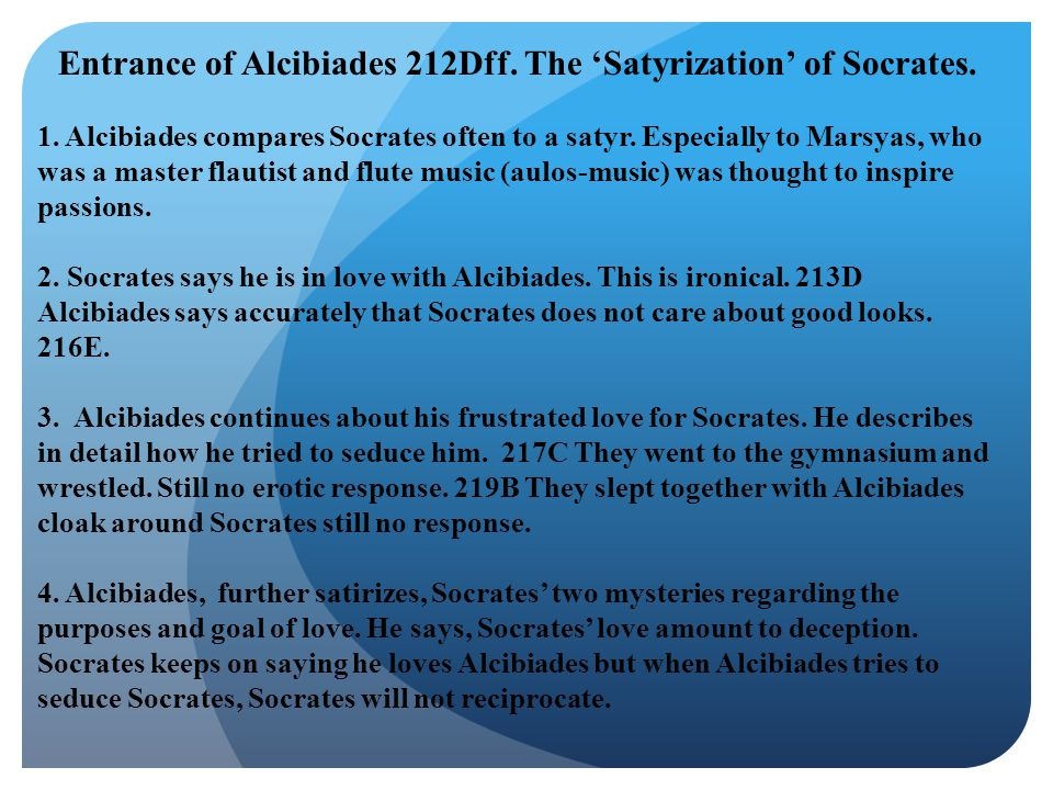 Entrance of Alcibiades 212Dff. The 'Satyrization' of Socrates. 1. Alcibiades compares Socrates often to a satyr. Especially to Marsyas, who was a mast