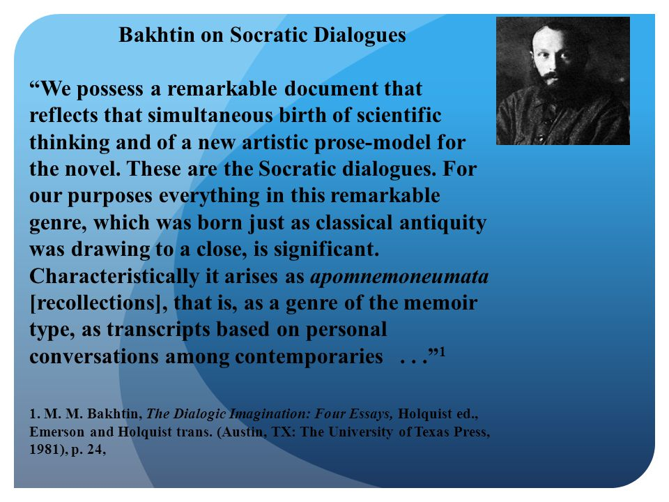 """Bakhtin on Socratic Dialogues """"We possess a remarkable document that reflects that simultaneous birth of scientific thinking and of a new artistic pro"""