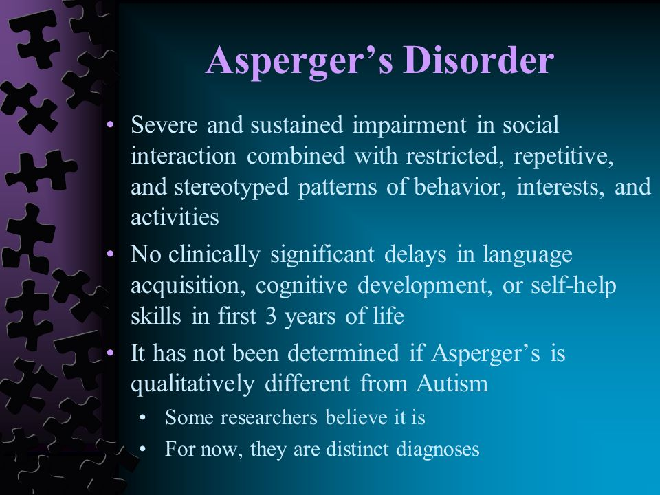 Asperger's Disorder Severe and sustained impairment in social interaction combined with restricted, repetitive, and stereotyped patterns of behavior, interests, and activities No clinically significant delays in language acquisition, cognitive development, or self-help skills in first 3 years of life It has not been determined if Asperger's is qualitatively different from Autism Some researchers believe it is For now, they are distinct diagnoses