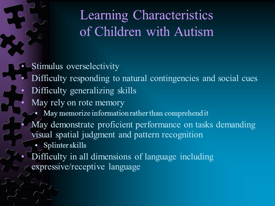 Learning Characteristics of Children with Autism Stimulus overselectivity Difficulty responding to natural contingencies and social cues Difficulty generalizing skills May rely on rote memory May memorize information rather than comprehend it May demonstrate proficient performance on tasks demanding visual spatial judgment and pattern recognition Splinter skills Difficulty in all dimensions of language including expressive/receptive language
