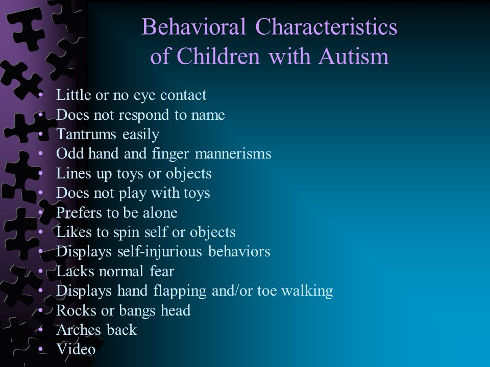 Behavioral Characteristics of Children with Autism Little or no eye contact Does not respond to name Tantrums easily Odd hand and finger mannerisms Lines up toys or objects Does not play with toys Prefers to be alone Likes to spin self or objects Displays self-injurious behaviors Lacks normal fear Displays hand flapping and/or toe walking Rocks or bangs head Arches back Video