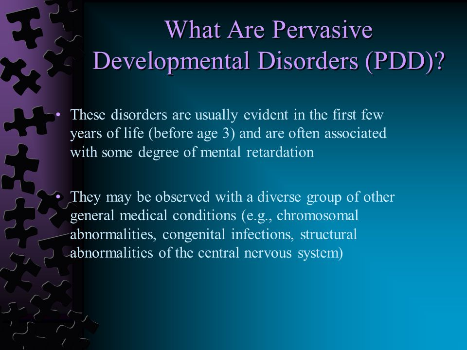 These disorders are usually evident in the first few years of life (before age 3) and are often associated with some degree of mental retardation They may be observed with a diverse group of other general medical conditions (e.g., chromosomal abnormalities, congenital infections, structural abnormalities of the central nervous system) What Are Pervasive Developmental Disorders (PDD)