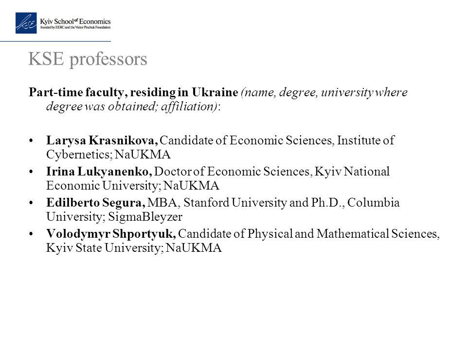 KSE professors Part-time faculty, residing in Ukraine (name, degree, university where degree was obtained; affiliation): Larysa Krasnikova, Candidate