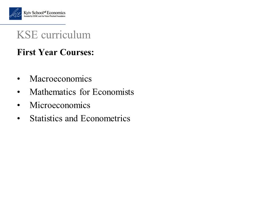 KSE curriculum First Year Courses: Macroeconomics Mathematics for Economists Microeconomics Statistics and Econometrics
