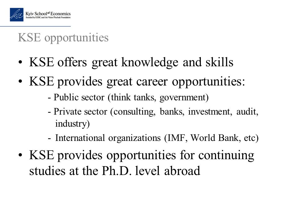 KSE opportunities KSE offers great knowledge and skills KSE provides great career opportunities: - Public sector (think tanks, government) - Private s