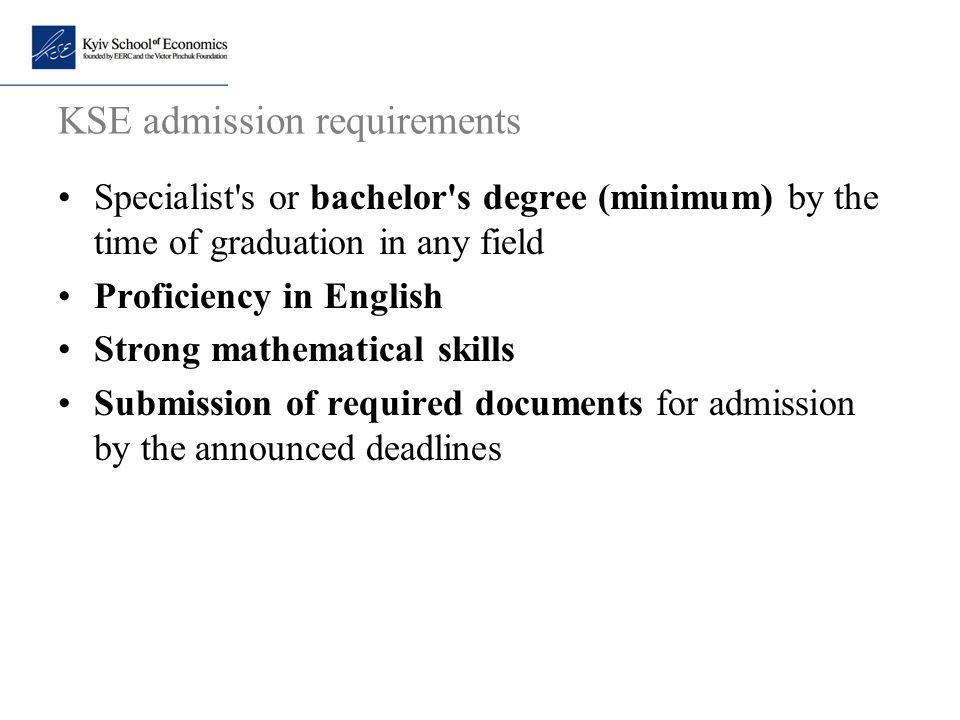 KSE admission requirements Specialist's or bachelor's degree (minimum) by the time of graduation in any field Proficiency in English Strong mathematic