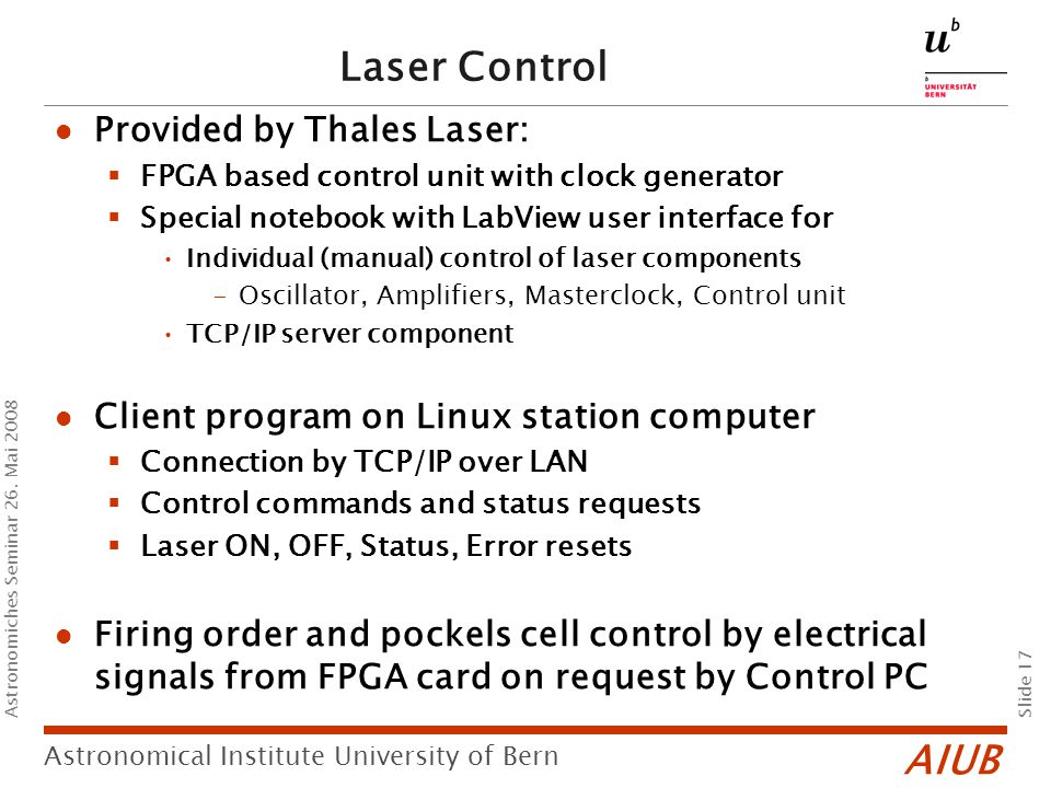 AIUB Slide 17 Astronomical Institute University of Bern Astronomiches Seminar 26. Mai 2008 Laser Control Provided by Thales Laser:  FPGA based contro