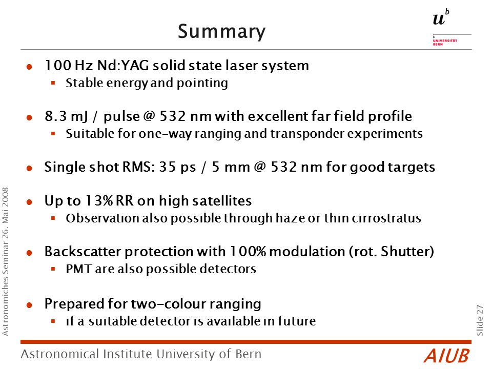 AIUB Slide 27 Astronomical Institute University of Bern Astronomiches Seminar 26. Mai 2008 Summary 100 Hz Nd:YAG solid state laser system  Stable ene