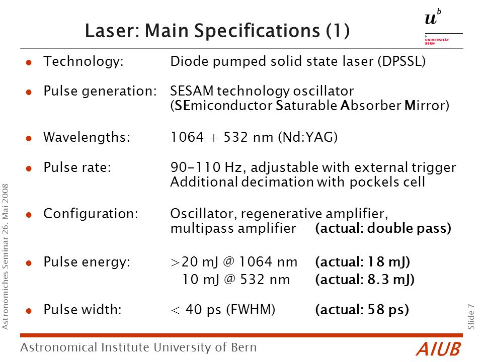 AIUB Slide 7 Astronomical Institute University of Bern Astronomiches Seminar 26. Mai 2008 Laser: Main Specifications (1) Technology: Diode pumped soli