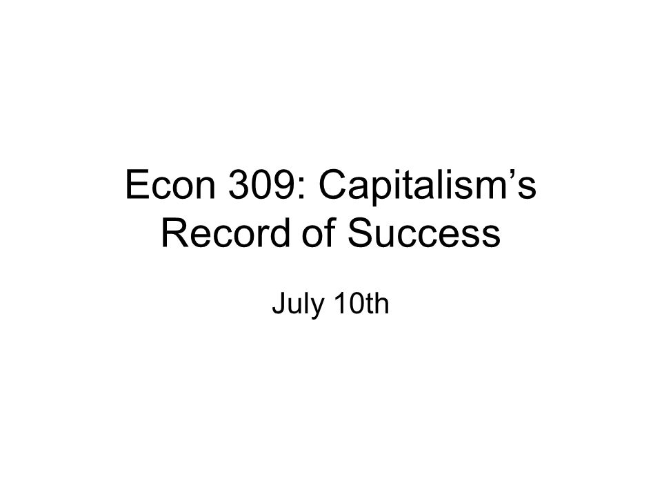 Econ 309: Capitalism's Record of Success July 10th