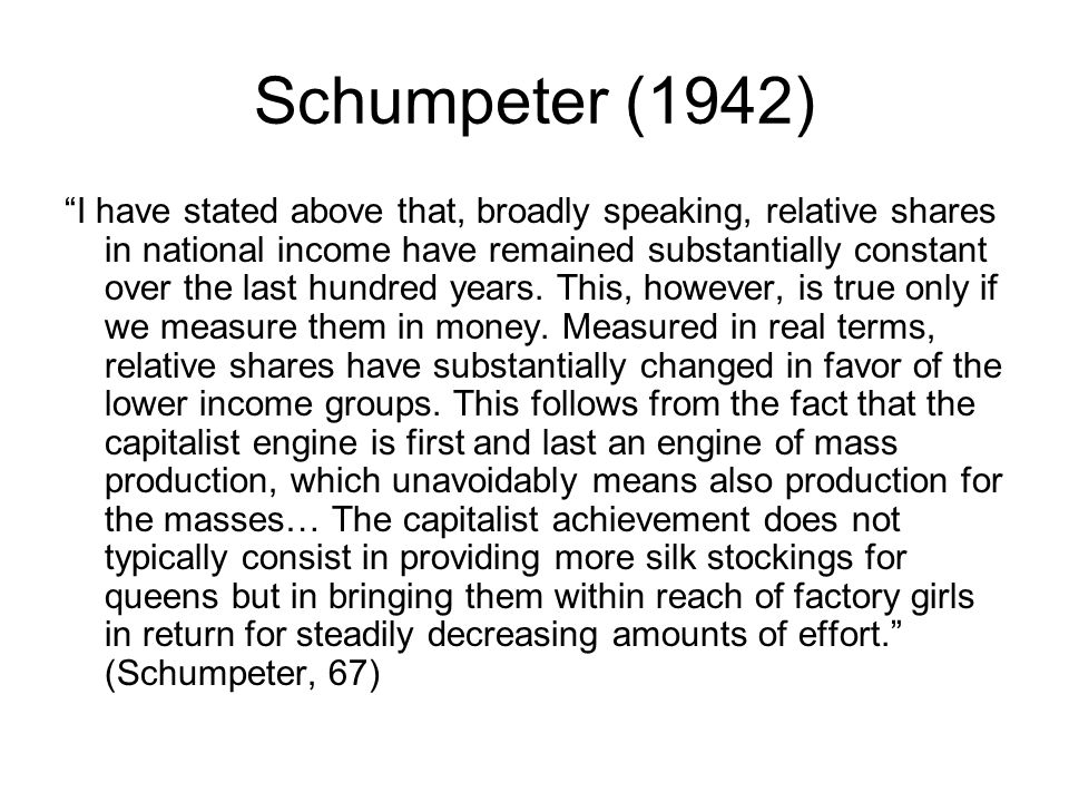 Schumpeter (1942) I have stated above that, broadly speaking, relative shares in national income have remained substantially constant over the last hundred years.