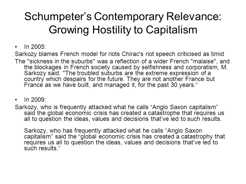 Schumpeter's Contemporary Relevance: Growing Hostility to Capitalism In 2005: Sarkozy blames French model for riots Chirac s riot speech criticised as timid The sickness in the suburbs was a reflection of a wider French malaise , and the blockages in French society caused by selfishness and corporatism, M.