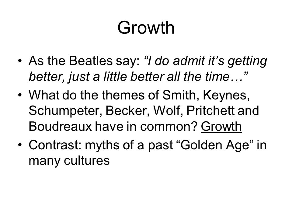 Growth As the Beatles say: I do admit it's getting better, just a little better all the time… What do the themes of Smith, Keynes, Schumpeter, Becker, Wolf, Pritchett and Boudreaux have in common.