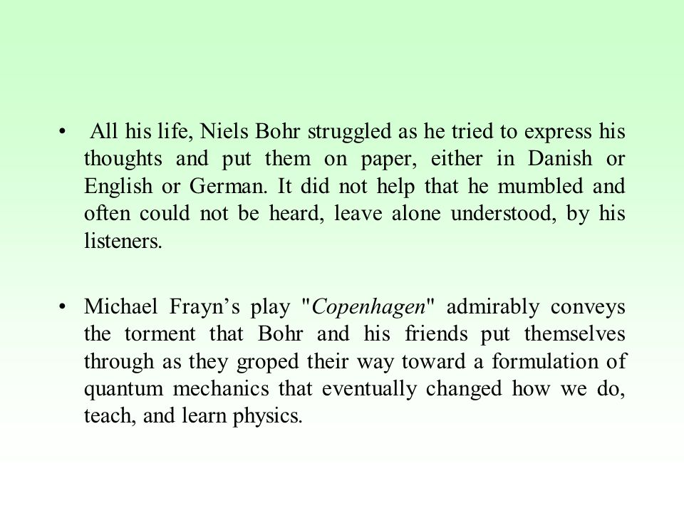 All his life, Niels Bohr struggled as he tried to express his thoughts and put them on paper, either in Danish or English or German.