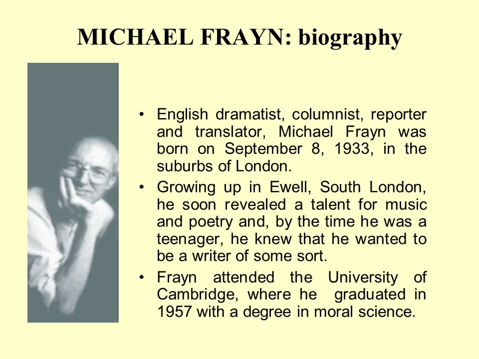 MICHAEL FRAYN: biography English dramatist, columnist, reporter and translator, Michael Frayn was born on September 8, 1933, in the suburbs of London.