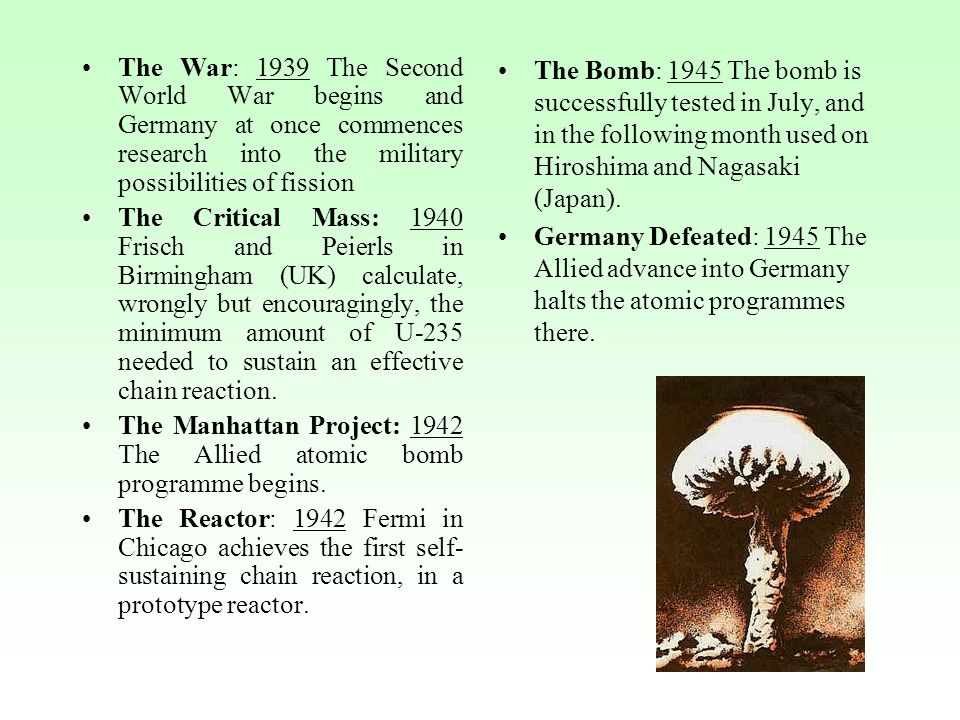 The War: 1939 The Second World War begins and Germany at once commences research into the military possibilities of fission The Critical Mass: 1940 Frisch and Peierls in Birmingham (UK) calculate, wrongly but encouragingly, the minimum amount of U-235 needed to sustain an effective chain reaction.