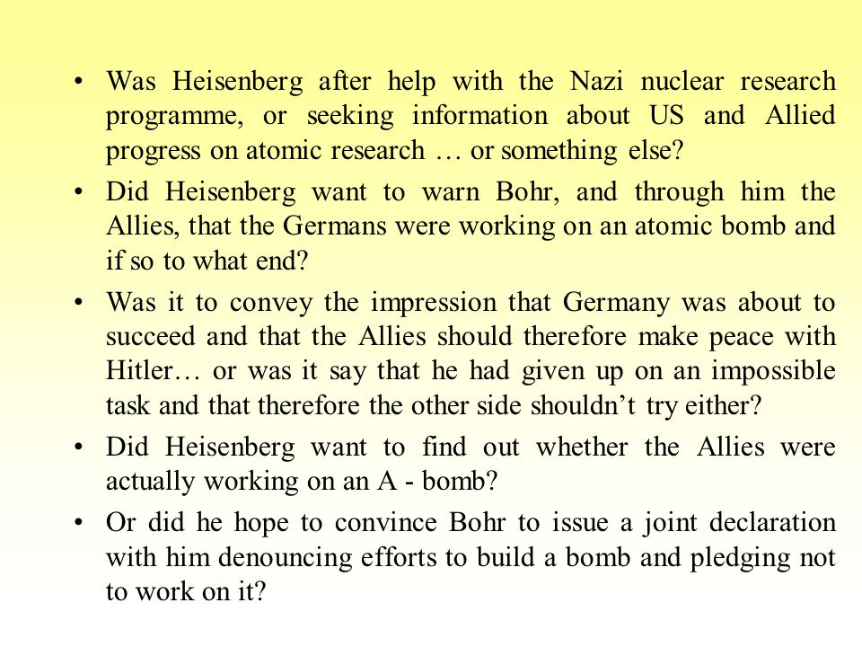 Was Heisenberg after help with the Nazi nuclear research programme, or seeking information about US and Allied progress on atomic research … or something else.