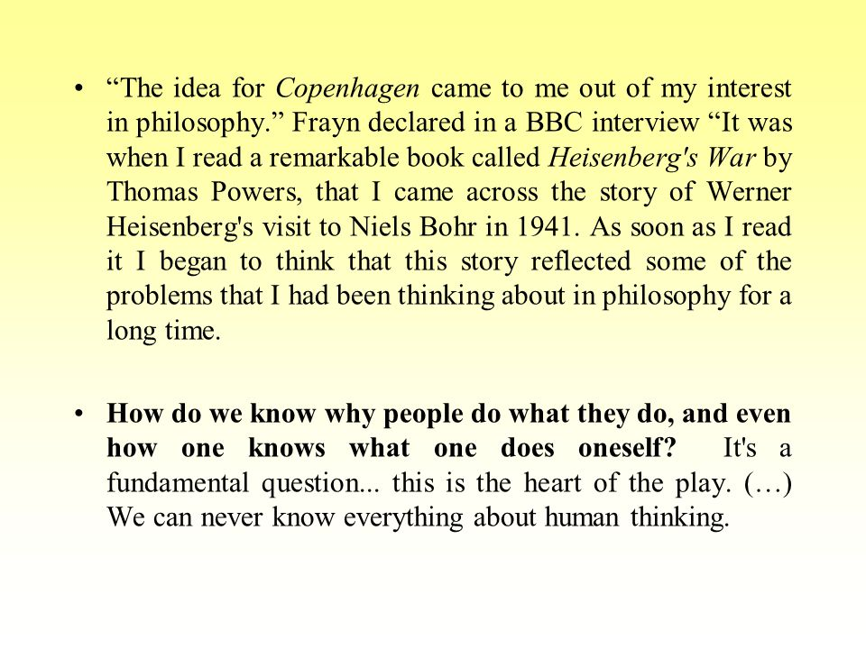 The idea for Copenhagen came to me out of my interest in philosophy. Frayn declared in a BBC interview It was when I read a remarkable book called Heisenberg s War by Thomas Powers, that I came across the story of Werner Heisenberg s visit to Niels Bohr in 1941.
