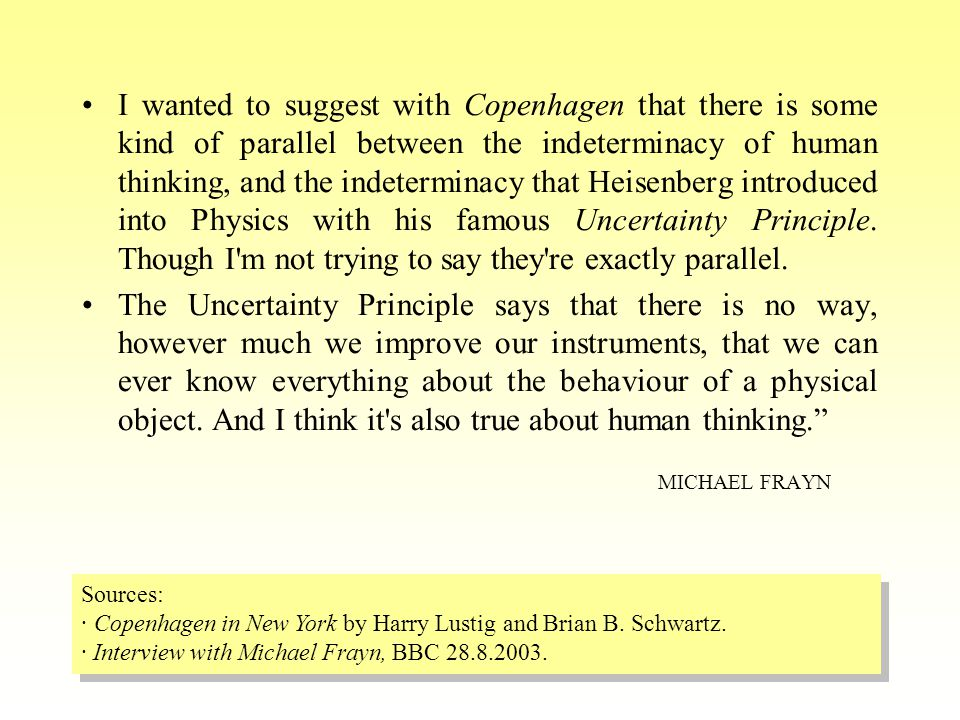 I wanted to suggest with Copenhagen that there is some kind of parallel between the indeterminacy of human thinking, and the indeterminacy that Heisenberg introduced into Physics with his famous Uncertainty Principle.