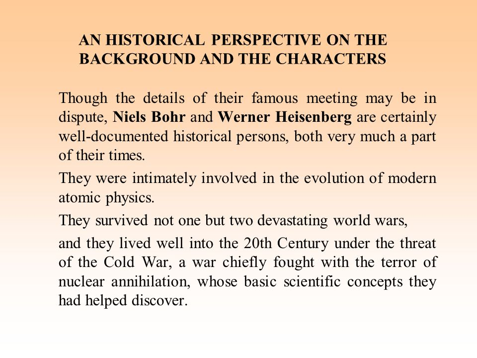 AN HISTORICAL PERSPECTIVE ON THE BACKGROUND AND THE CHARACTERS Though the details of their famous meeting may be in dispute, Niels Bohr and Werner Heisenberg are certainly well-documented historical persons, both very much a part of their times.
