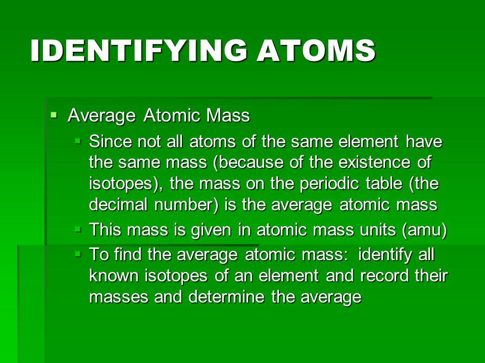 IDENTIFYING ATOMS  Average Atomic Mass  Examples:  Hydrogen  Formula: (%abudance/100)(mass)+(%abundance/100)(mass)  Neon-20 has a mass of 19.992 amu and Neo-22 has a mass of 21.991 amu.