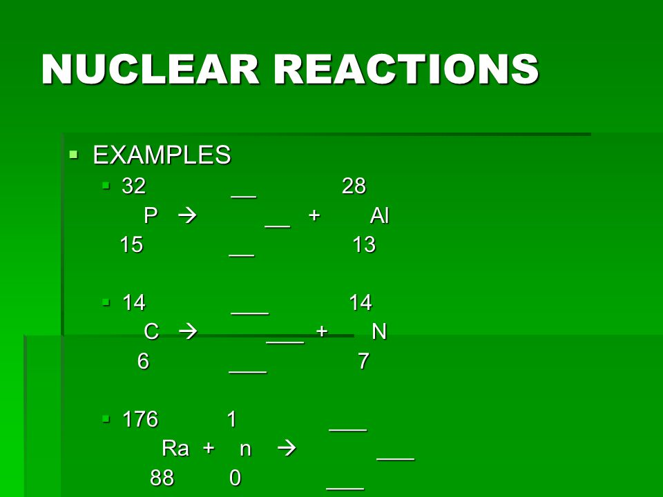 NUCLEAR REACTIONS  TRANSMUTATION  The conversion of an atom of one element to an atom of another element (via changing the number of protons in the element)  Two ways it occurs  Radioactive decay  Particles bombard the nucleus  Allows chemists to produce elements that do not occur naturally  These elements have atomic numbers greater than 92  Earliest transmutation took place in 1919 by Rutherford; took Nitrogen-14 and formed an unstable isotope of Fluorine (Fluorine-18); it was this experiment that led to the discovery of the proton