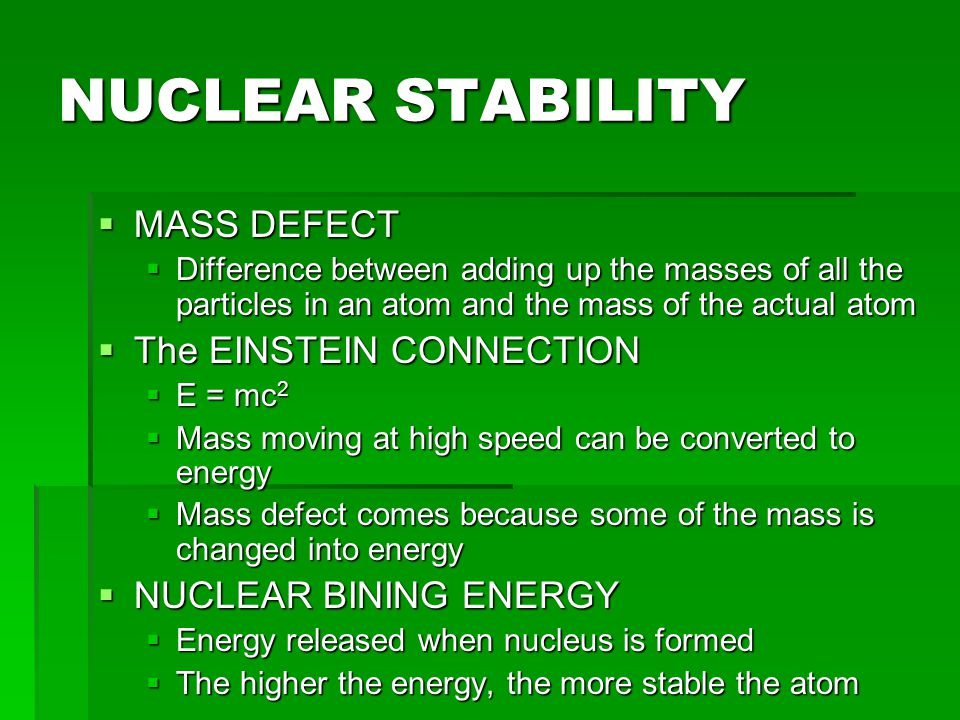 NUCLEAR FISSION  Splitting of a nucleus into smaller fragments  Uranium-235 and plutonium-239  Started with neutron bombardment  Continued via chain reaction  Neutrons produced react with other fissionable atoms, producing more neutrons which react with still more fissionable atoms  Continues until nucleus stability is reached  Control fission in a nuclear reaction by neutron moderation and nuclear absorption  Nuclear Power Plants  High nuclear waste  Atomic bomb