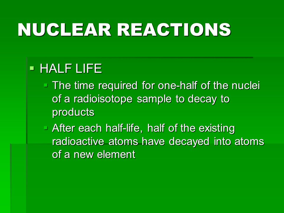 NUCLEAR REACTIONS  HALF LIFE  Example 1: If Polonium-32 has a half life of 14.3 days and you start with 4.0 mg, how many mg with you have after 57.2 days.