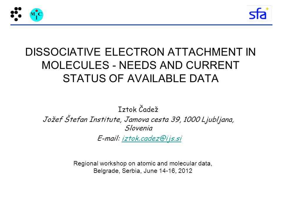 DISSOCIATIVE ELECTRON ATTACHMENT IN MOLECULES - NEEDS AND CURRENT STATUS OF AVAILABLE DATA Iztok Čadež Jožef Štefan Institute, Jamova cesta 39, 1000 Ljubljana, Slovenia E-mail: iztok.cadez@ijs.siiztok.cadez@ijs.si Regional workshop on atomic and molecular data, Belgrade, Serbia, June 14-16, 2012