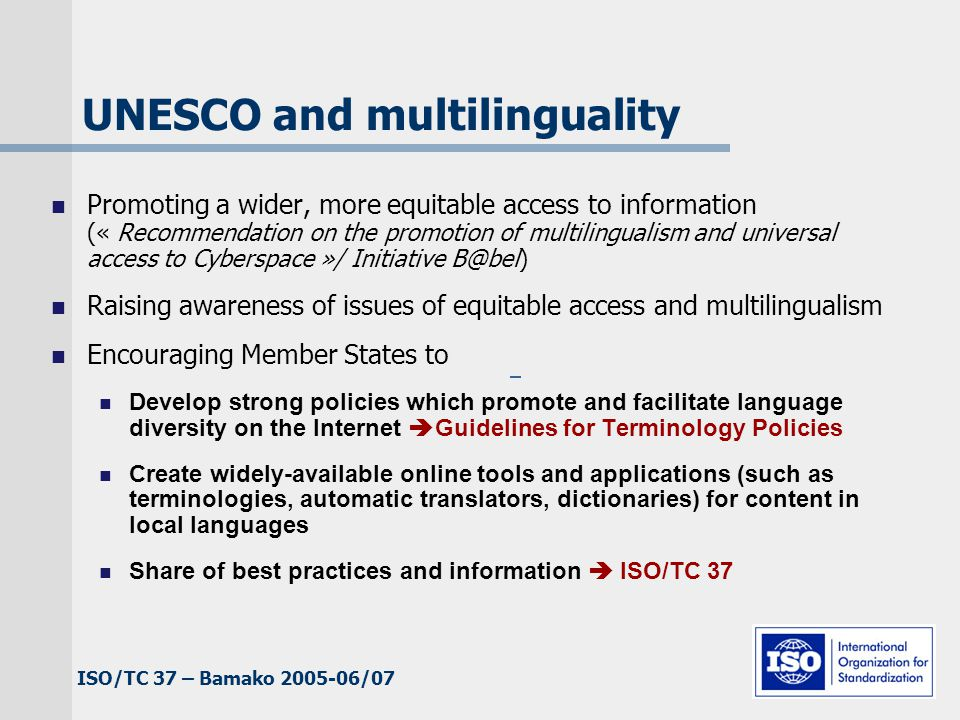 ISO/TC 37 – Bamako 2005-06/07 Advocating open access solutions Member States and international organizations should encourage open access solutions including the formulation of technical and methodological standards for information exchange, portability and interoperability, as well as online accessibility of public domain information on global information networks. (UNESCO Recommendation on Multilingualism and Access to Cyberspace) Governments should promote the development and use of open, interoperable, non-discriminatory and demand-driven standards.