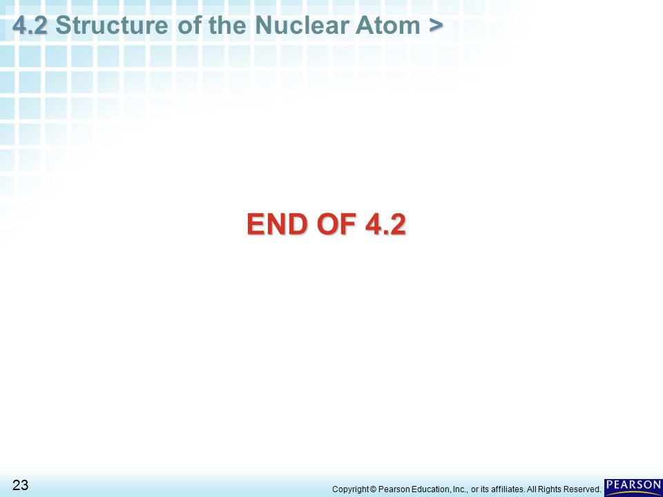4.2 > 4.2 Structure of the Nuclear Atom > 23 Copyright © Pearson Education, Inc., or its affiliates. All Rights Reserved. END OF 4.2