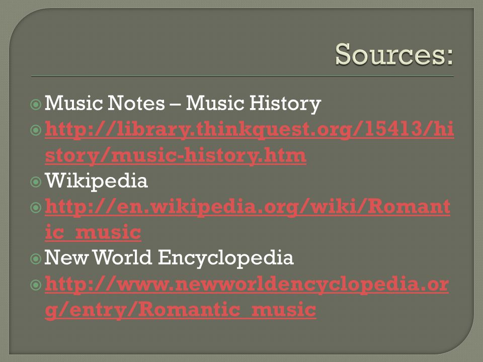  Music Notes – Music History  http://library.thinkquest.org/15413/hi story/music-history.htm http://library.thinkquest.org/15413/hi story/music-history.htm  Wikipedia  http://en.wikipedia.org/wiki/Romant ic_music http://en.wikipedia.org/wiki/Romant ic_music  New World Encyclopedia  http://www.newworldencyclopedia.or g/entry/Romantic_music http://www.newworldencyclopedia.or g/entry/Romantic_music